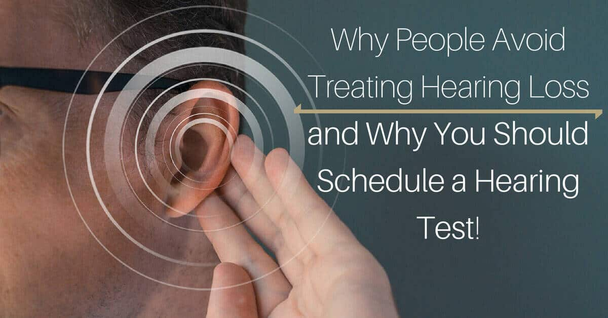 Why People Avoid Treating Hearing Loss -- and Why You Should Schedule a Hearing Test!
